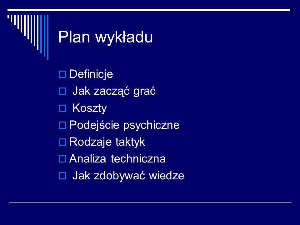 Plan wykładu Definicje Jak zacząć grać Koszty Podejście psychiczne Rodzaje taktyk Analiza techniczna Jak zdobywać wiedze