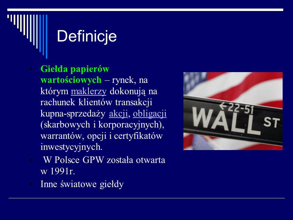 Definicje Giełda papierów wartościowych – rynek, na którym maklerzy dokonują na rachunek klientów transakcji kupna-sprzedaży akcji, obligacji (skarbow