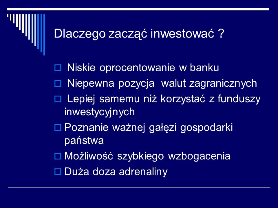 Dlaczego zacząć inwestować ? Niskie oprocentowanie w banku Niepewna pozycja walut zagranicznych Lepiej samemu niż korzystać z funduszy inwestycyjnych