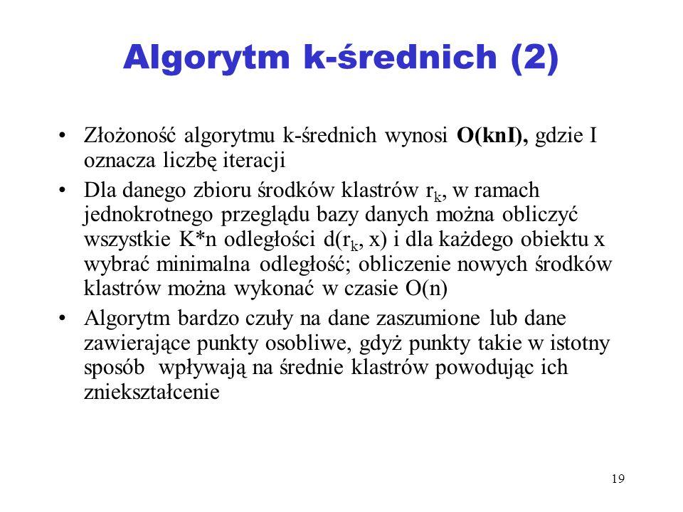 19 Algorytm k-średnich (2) Złożoność algorytmu k-średnich wynosi O(knI), gdzie I oznacza liczbę iteracji Dla danego zbioru środków klastrów r k, w ram