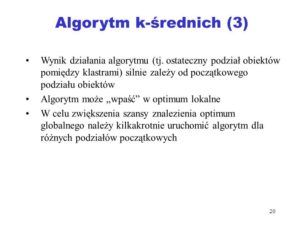 20 Algorytm k-średnich (3) Wynik działania algorytmu (tj. ostateczny podział obiektów pomiędzy klastrami) silnie zależy od początkowego podziału obiek