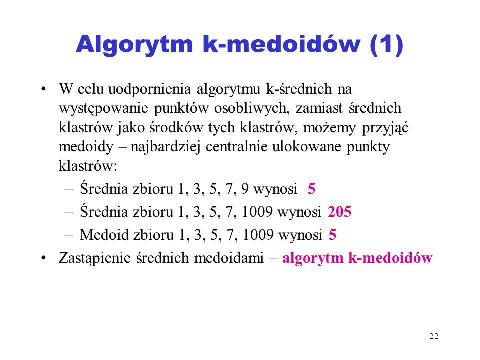 22 Algorytm k-medoidów (1) W celu uodpornienia algorytmu k-średnich na występowanie punktów osobliwych, zamiast średnich klastrów jako środków tych kl