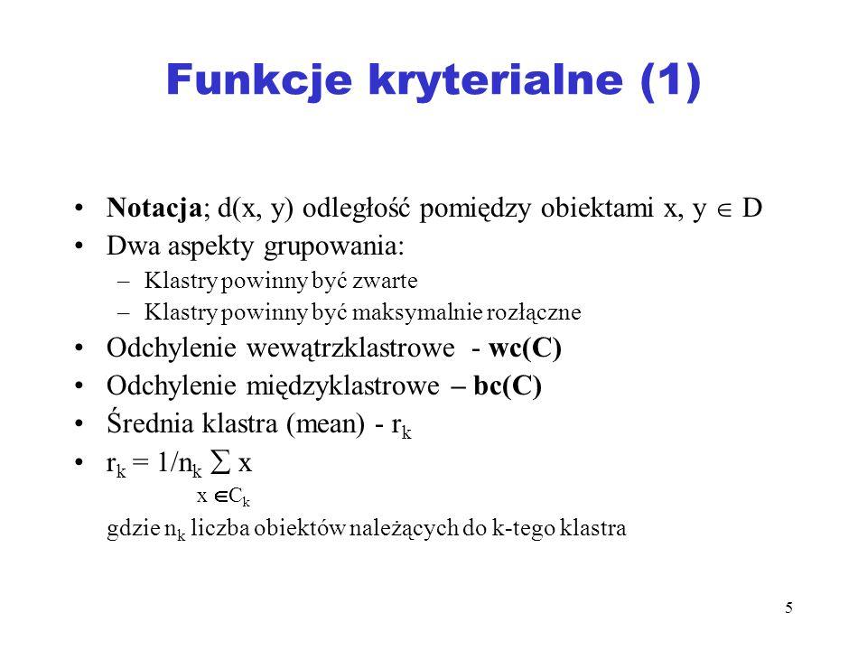5 Funkcje kryterialne (1) Notacja; d(x, y) odległość pomiędzy obiektami x, y D Dwa aspekty grupowania: –Klastry powinny być zwarte –Klastry powinny by