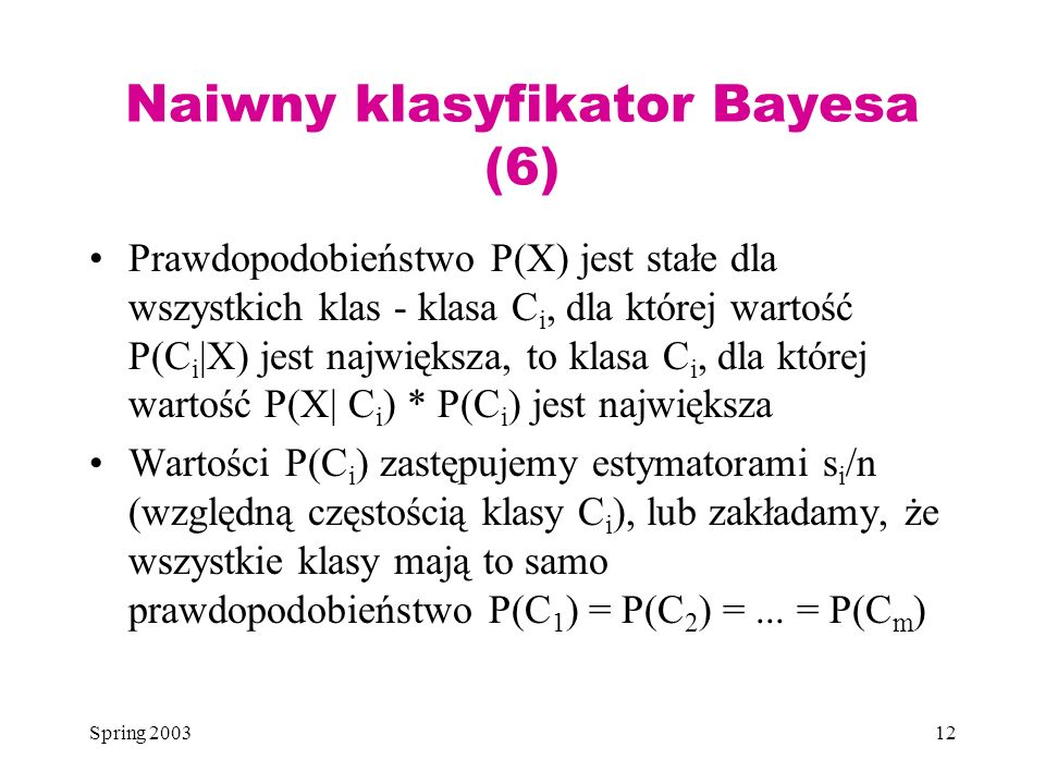 Spring 200312 Naiwny klasyfikator Bayesa (6) Prawdopodobieństwo P(X) jest stałe dla wszystkich klas - klasa C i, dla której wartość P(C i |X) jest naj