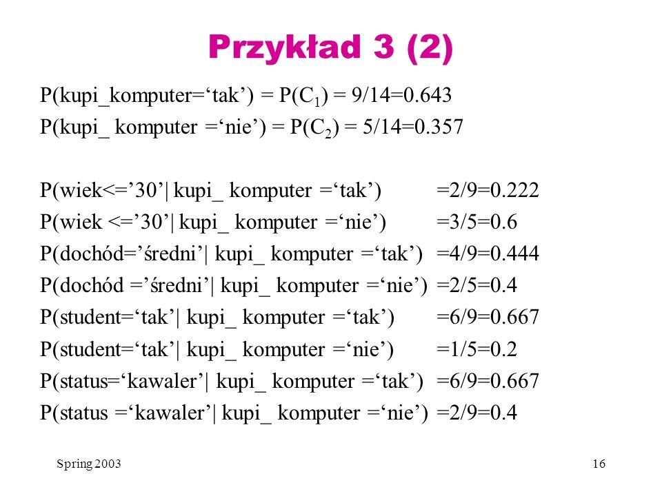 Spring 200316 Przykład 3 (2) P(kupi_komputer=tak) = P(C 1 ) = 9/14=0.643 P(kupi_ komputer =nie) = P(C 2 ) = 5/14=0.357 P(wiek<=30| kupi_ komputer =tak