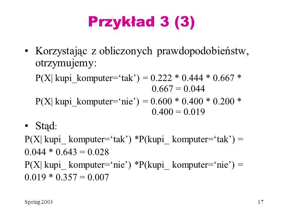 Spring 200317 Przykład 3 (3) Korzystając z obliczonych prawdopodobieństw, otrzymujemy: P(X| kupi_komputer=tak) = 0.222 * 0.444 * 0.667 * 0.667 = 0.044