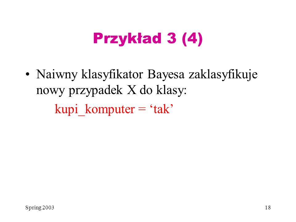 Spring 200318 Przykład 3 (4) Naiwny klasyfikator Bayesa zaklasyfikuje nowy przypadek X do klasy: kupi_komputer = tak