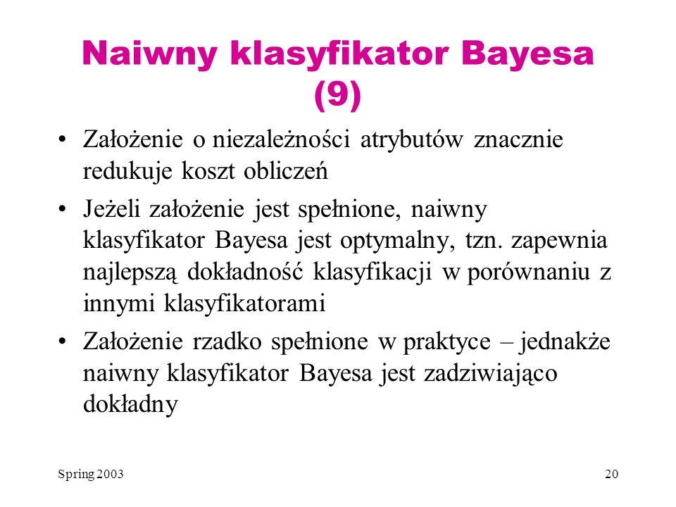 Spring 200320 Naiwny klasyfikator Bayesa (9) Założenie o niezależności atrybutów znacznie redukuje koszt obliczeń Jeżeli założenie jest spełnione, nai