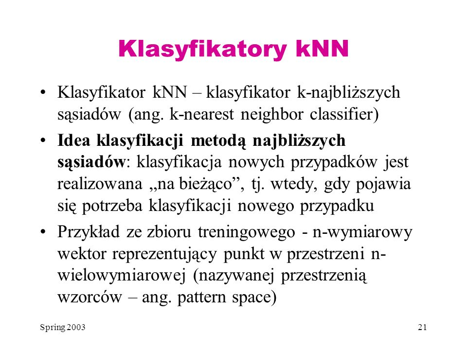 Spring 200321 Klasyfikatory kNN Klasyfikator kNN – klasyfikator k-najbliższych sąsiadów (ang. k-nearest neighbor classifier) Idea klasyfikacji metodą