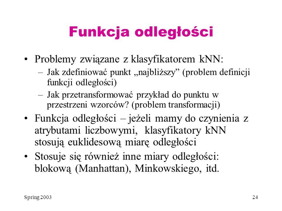 Spring 200324 Funkcja odległości Problemy związane z klasyfikatorem kNN: –Jak zdefiniować punkt najbliższy (problem definicji funkcji odległości) –Jak