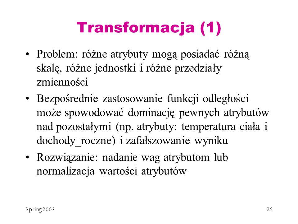 Spring 200325 Transformacja (1) Problem: różne atrybuty mogą posiadać różną skalę, różne jednostki i różne przedziały zmienności Bezpośrednie zastosow