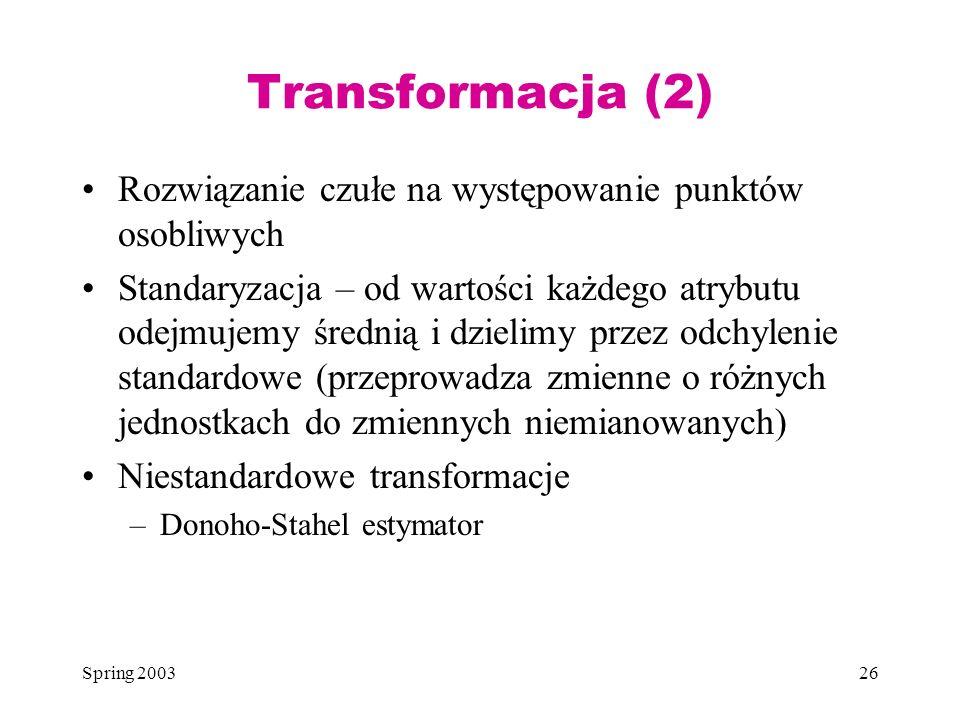 Spring 200326 Transformacja (2) Rozwiązanie czułe na występowanie punktów osobliwych Standaryzacja – od wartości każdego atrybutu odejmujemy średnią i