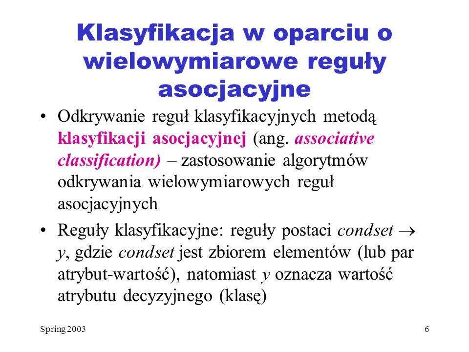 Spring 20036 Klasyfikacja w oparciu o wielowymiarowe reguły asocjacyjne Odkrywanie reguł klasyfikacyjnych metodą klasyfikacji asocjacyjnej (ang. assoc