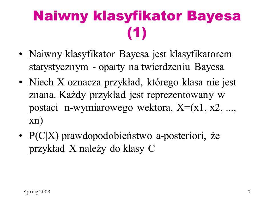 Spring 20037 Naiwny klasyfikator Bayesa (1) Naiwny klasyfikator Bayesa jest klasyfikatorem statystycznym - oparty na twierdzeniu Bayesa Niech X oznacz