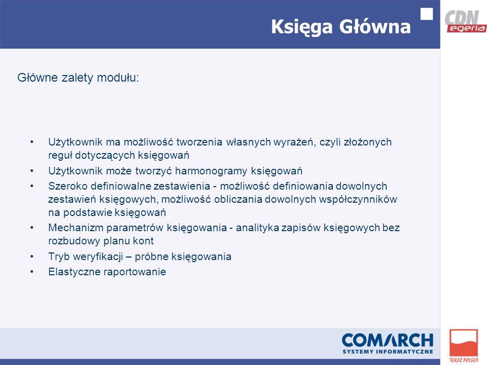Księga Główna Użytkownik ma możliwość tworzenia własnych wyrażeń, czyli złożonych reguł dotyczących księgowań Użytkownik może tworzyć harmonogramy księgowań Szeroko definiowalne zestawienia - możliwość definiowania dowolnych zestawień księgowych, możliwość obliczania dowolnych współczynników na podstawie księgowań Mechanizm parametrów księgowania - analityka zapisów księgowych bez rozbudowy planu kont Tryb weryfikacji – próbne księgowania Elastyczne raportowanie Główne zalety modułu: