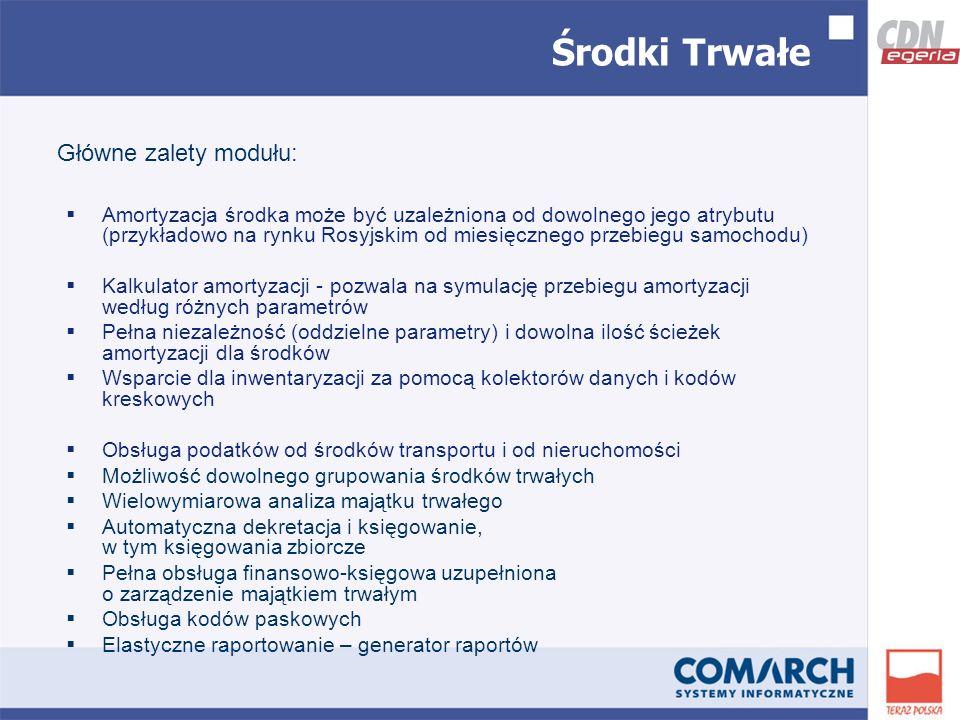 Środki Trwałe Amortyzacja środka może być uzależniona od dowolnego jego atrybutu (przykładowo na rynku Rosyjskim od miesięcznego przebiegu samochodu) Kalkulator amortyzacji - pozwala na symulację przebiegu amortyzacji według różnych parametrów Pełna niezależność (oddzielne parametry) i dowolna ilość ścieżek amortyzacji dla środków Wsparcie dla inwentaryzacji za pomocą kolektorów danych i kodów kreskowych Obsługa podatków od środków transportu i od nieruchomości Możliwość dowolnego grupowania środków trwałych Wielowymiarowa analiza majątku trwałego Automatyczna dekretacja i księgowanie, w tym księgowania zbiorcze Pełna obsługa finansowo-księgowa uzupełniona o zarządzenie majątkiem trwałym Obsługa kodów paskowych Elastyczne raportowanie – generator raportów Główne zalety modułu:
