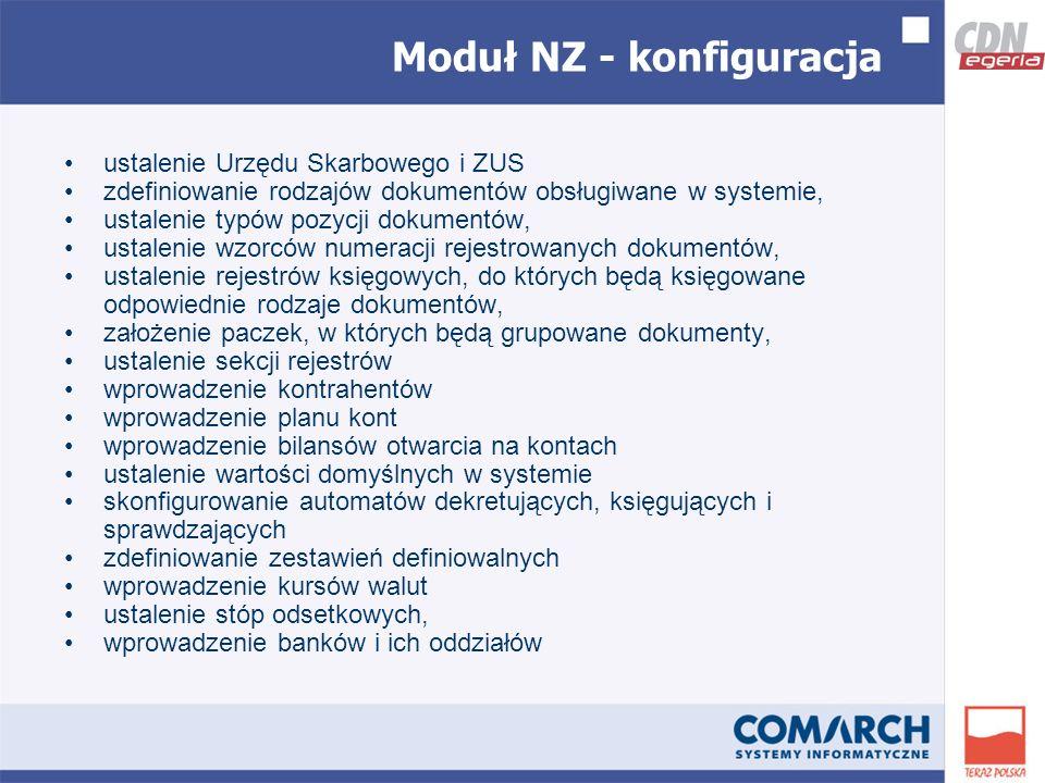Moduł NZ - konfiguracja ustalenie Urzędu Skarbowego i ZUS zdefiniowanie rodzajów dokumentów obsługiwane w systemie, ustalenie typów pozycji dokumentów, ustalenie wzorców numeracji rejestrowanych dokumentów, ustalenie rejestrów księgowych, do których będą księgowane odpowiednie rodzaje dokumentów, założenie paczek, w których będą grupowane dokumenty, ustalenie sekcji rejestrów wprowadzenie kontrahentów wprowadzenie planu kont wprowadzenie bilansów otwarcia na kontach ustalenie wartości domyślnych w systemie skonfigurowanie automatów dekretujących, księgujących i sprawdzających zdefiniowanie zestawień definiowalnych wprowadzenie kursów walut ustalenie stóp odsetkowych, wprowadzenie banków i ich oddziałów