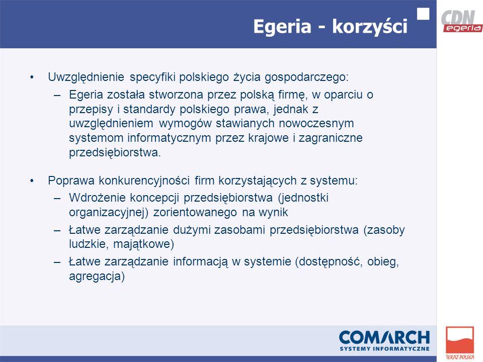 Egeria - korzyści Uwzględnienie specyfiki polskiego życia gospodarczego: –Egeria została stworzona przez polską firmę, w oparciu o przepisy i standardy polskiego prawa, jednak z uwzględnieniem wymogów stawianych nowoczesnym systemom informatycznym przez krajowe i zagraniczne przedsiębiorstwa.