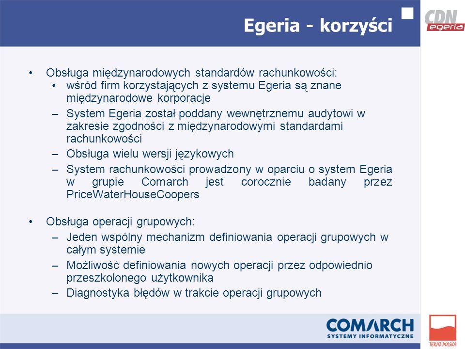 Obsługa międzynarodowych standardów rachunkowości: wśród firm korzystających z systemu Egeria są znane międzynarodowe korporacje –System Egeria został poddany wewnętrznemu audytowi w zakresie zgodności z międzynarodowymi standardami rachunkowości –Obsługa wielu wersji językowych –System rachunkowości prowadzony w oparciu o system Egeria w grupie Comarch jest corocznie badany przez PriceWaterHouseCoopers Obsługa operacji grupowych: –Jeden wspólny mechanizm definiowania operacji grupowych w całym systemie –Możliwość definiowania nowych operacji przez odpowiednio przeszkolonego użytkownika –Diagnostyka błędów w trakcie operacji grupowych