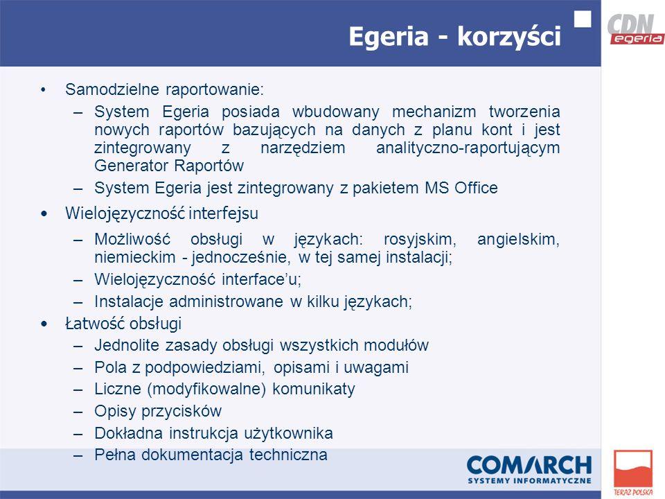 Samodzielne raportowanie: –System Egeria posiada wbudowany mechanizm tworzenia nowych raportów bazujących na danych z planu kont i jest zintegrowany z narzędziem analityczno-raportującym Generator Raportów –System Egeria jest zintegrowany z pakietem MS Office Wielojęzyczność interfejsu –Możliwość obsługi w językach: rosyjskim, angielskim, niemieckim - jednocześnie, w tej samej instalacji; –Wielojęzyczność interfaceu; –Instalacje administrowane w kilku językach; Łatwość obsługi –Jednolite zasady obsługi wszystkich modułów –Pola z podpowiedziami, opisami i uwagami –Liczne (modyfikowalne) komunikaty –Opisy przycisków –Dokładna instrukcja użytkownika –Pełna dokumentacja techniczna Egeria - korzyści