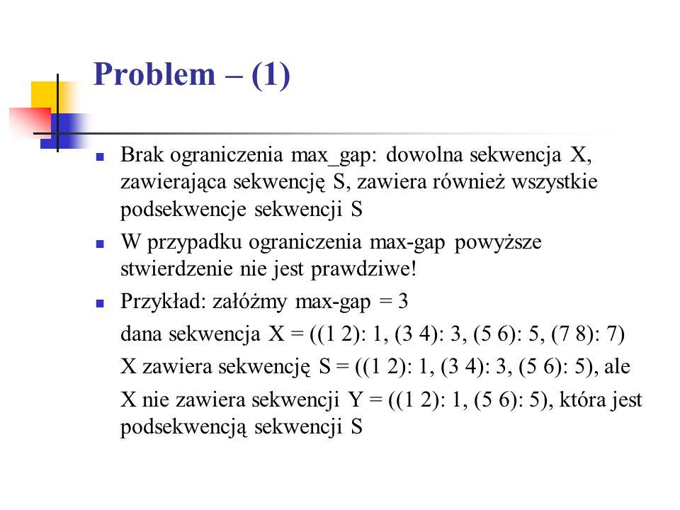 Problem – (1) Brak ograniczenia max_gap: dowolna sekwencja X, zawierająca sekwencję S, zawiera również wszystkie podsekwencje sekwencji S W przypadku