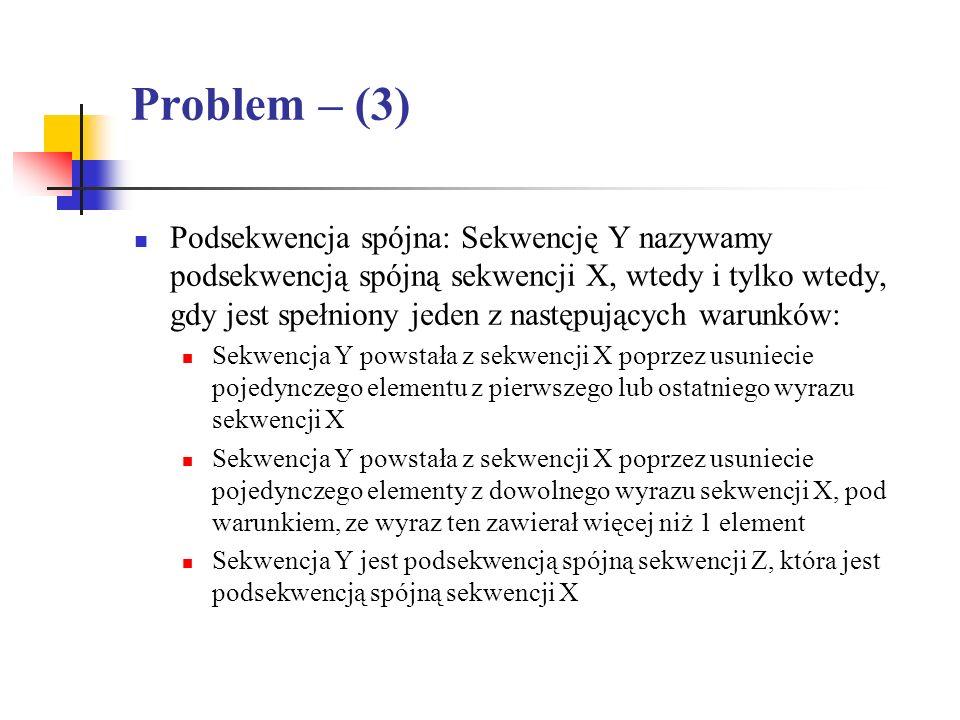 Problem – (3) Podsekwencja spójna: Sekwencję Y nazywamy podsekwencją spójną sekwencji X, wtedy i tylko wtedy, gdy jest spełniony jeden z następujących