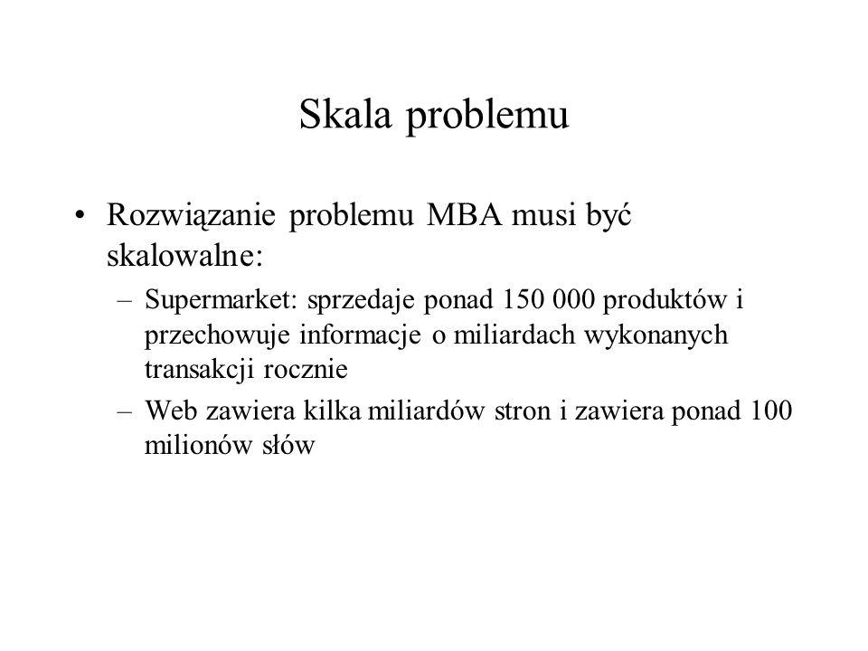 Skala problemu Rozwiązanie problemu MBA musi być skalowalne: –Supermarket: sprzedaje ponad 150 000 produktów i przechowuje informacje o miliardach wyk