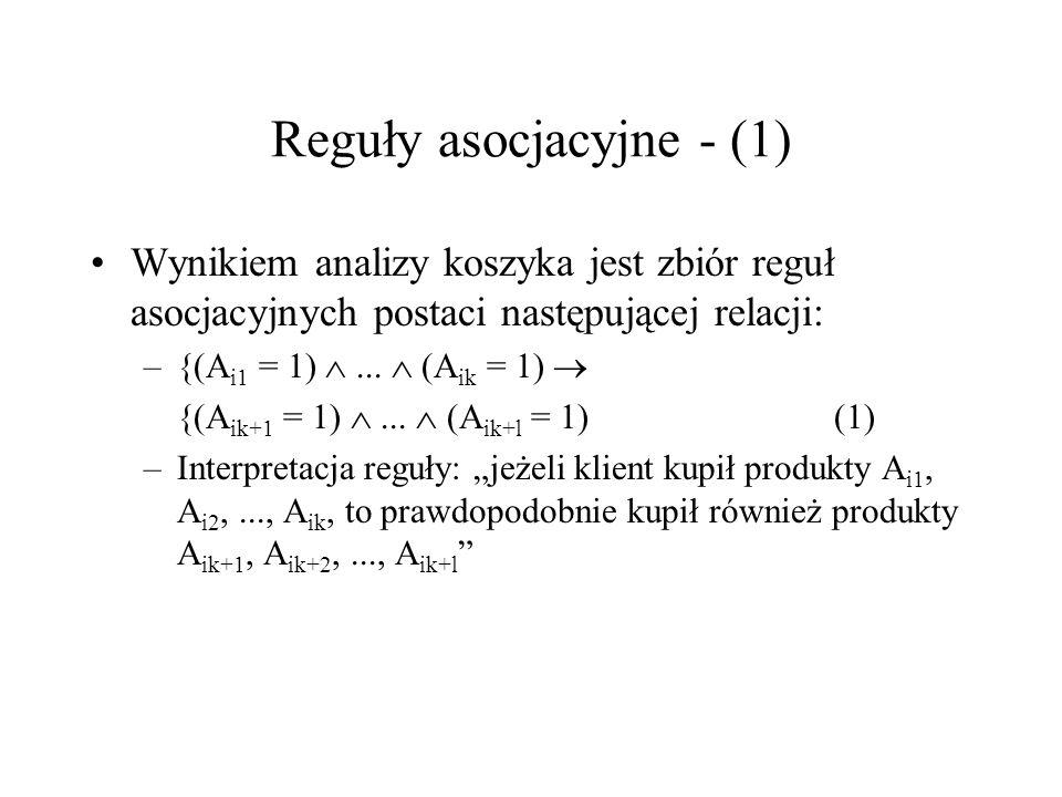 Reguły asocjacyjne - (1) Wynikiem analizy koszyka jest zbiór reguł asocjacyjnych postaci następującej relacji: –{(A i1 = 1)... (A ik = 1) {(A ik+1 = 1
