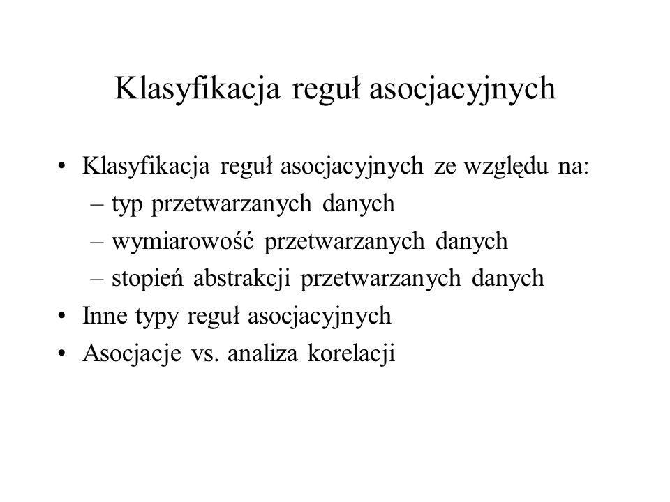 Klasyfikacja reguł asocjacyjnych Klasyfikacja reguł asocjacyjnych ze względu na: –typ przetwarzanych danych –wymiarowość przetwarzanych danych –stopie