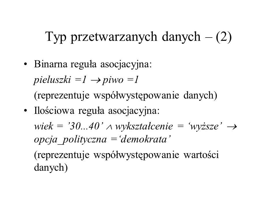 Typ przetwarzanych danych – (2) Binarna reguła asocjacyjna: pieluszki =1 piwo =1 (reprezentuje współwystępowanie danych) Ilościowa reguła asocjacyjna: