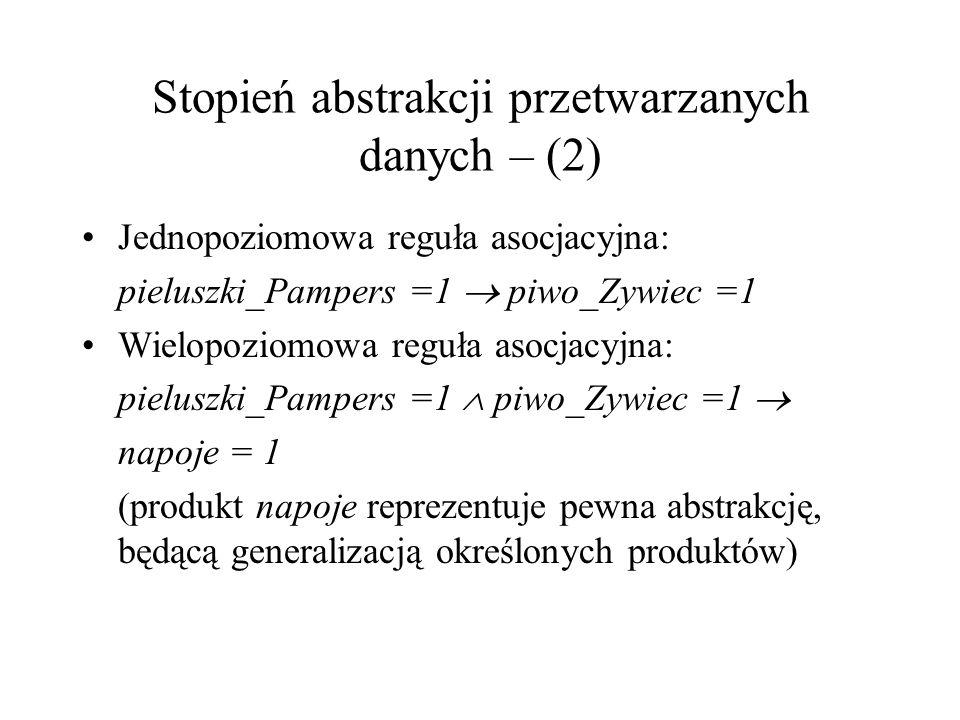 Stopień abstrakcji przetwarzanych danych – (2) Jednopoziomowa reguła asocjacyjna: pieluszki_Pampers =1 piwo_Zywiec =1 Wielopoziomowa reguła asocjacyjn