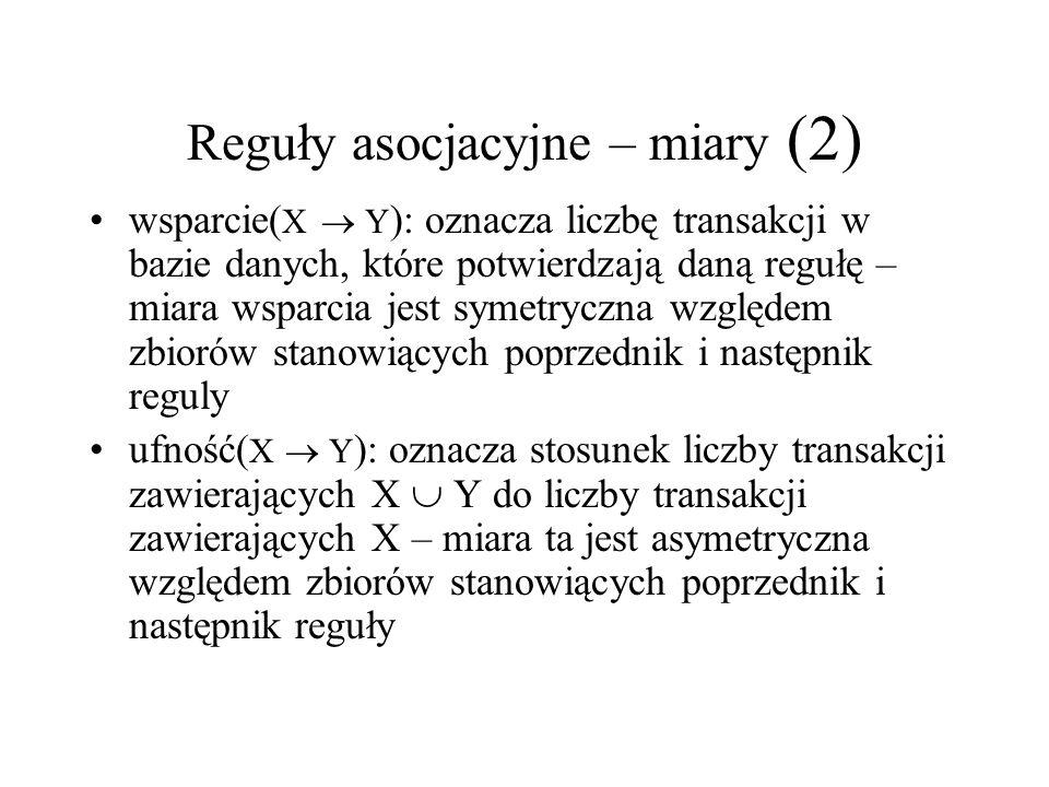 Reguły asocjacyjne – miary (2) wsparcie( X Y ): oznacza liczbę transakcji w bazie danych, które potwierdzają daną regułę – miara wsparcia jest symetry