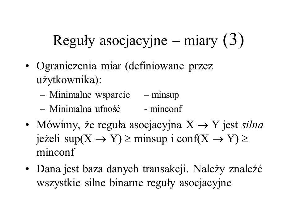 Reguły asocjacyjne – miary (3) Ograniczenia miar (definiowane przez użytkownika): –Minimalne wsparcie – minsup –Minimalna ufność - minconf Mówimy, że