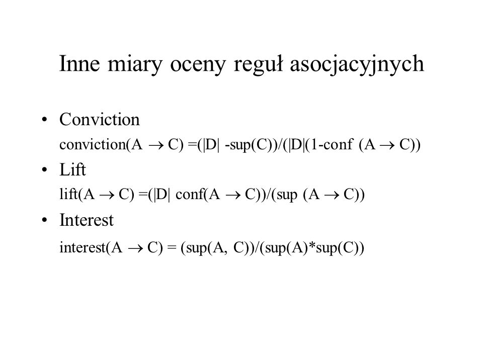 Inne miary oceny reguł asocjacyjnych Conviction conviction(A C) =(|D| -sup(C))/(|D|(1-conf (A C)) Lift lift(A C) =(|D| conf(A C))/(sup (A C)) Interest