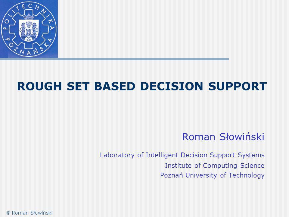 ROUGH SET BASED DECISION SUPPORT Roman Słowiński Laboratory of Intelligent Decision Support Systems Institute of Computing Science Poznań University of Technology Roman Słowiński
