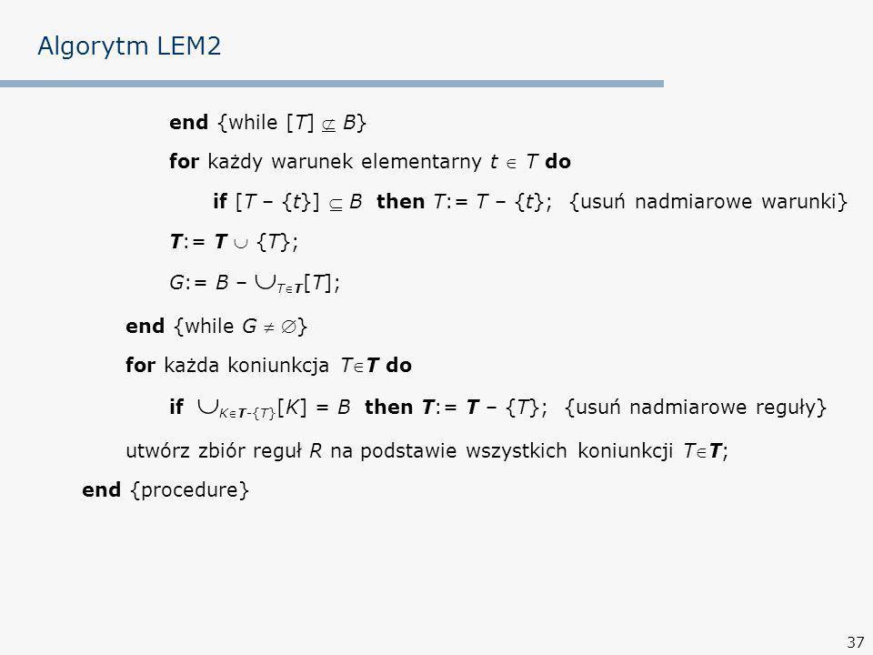 37 Algorytm LEM2 end {while [T] B} for każdy warunek elementarny t T do if [T – {t}] B then T:= T – {t}; {usuń nadmiarowe warunki} T:= T {T}; G:= B – TT [T]; end {while G } for każda koniunkcja TT do if KT-{T} [K] = B then T:= T – {T}; {usuń nadmiarowe reguły} utwórz zbiór reguł R na podstawie wszystkich koniunkcji TT; end {procedure}