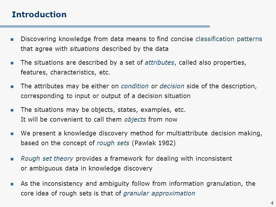 4 Introduction Discovering knowledge from data means to find concise classification patterns that agree with situations described by the data The situations are described by a set of attributes, called also properties, features, characteristics, etc.