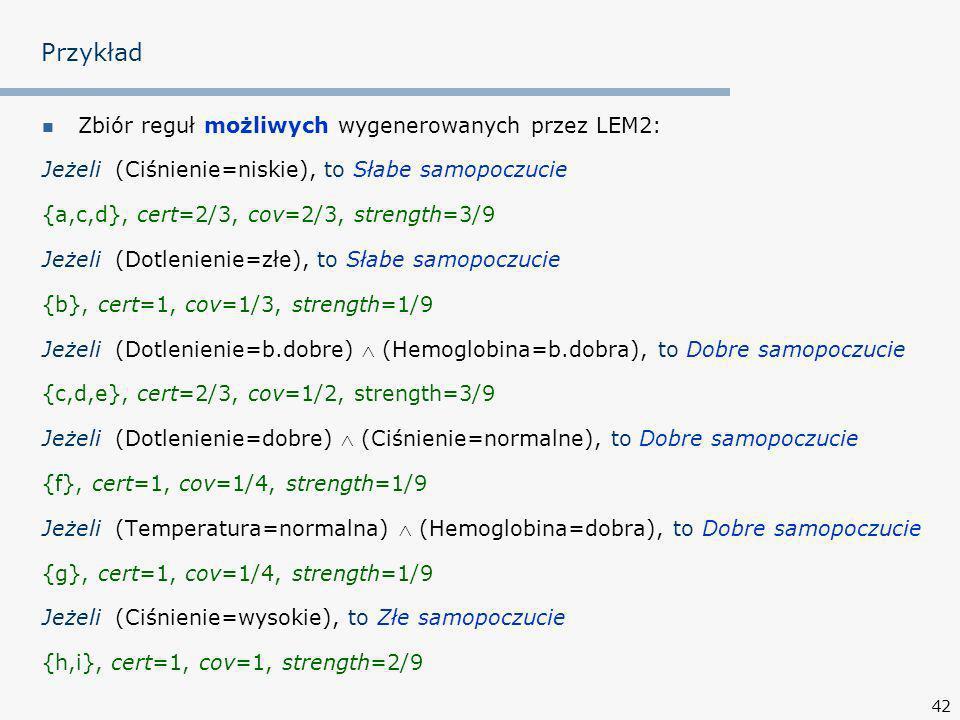 42 Przykład Zbiór reguł możliwych wygenerowanych przez LEM2: Jeżeli (Ciśnienie=niskie), to Słabe samopoczucie {a,c,d}, cert=2/3, cov=2/3, strength=3/9 Jeżeli (Dotlenienie=złe), to Słabe samopoczucie {b}, cert=1, cov=1/3, strength=1/9 Jeżeli (Dotlenienie=b.dobre) (Hemoglobina=b.dobra), to Dobre samopoczucie {c,d,e}, cert=2/3, cov=1/2, strength=3/9 Jeżeli (Dotlenienie=dobre) (Ciśnienie=normalne), to Dobre samopoczucie {f}, cert=1, cov=1/4, strength=1/9 Jeżeli (Temperatura=normalna) (Hemoglobina=dobra), to Dobre samopoczucie {g}, cert=1, cov=1/4, strength=1/9 Jeżeli (Ciśnienie=wysokie), to Złe samopoczucie {h,i}, cert=1, cov=1, strength=2/9