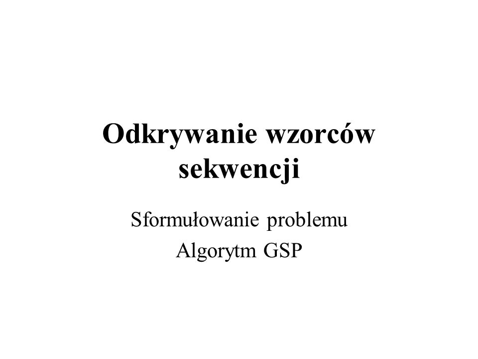 Odkrywanie wzorców sekwencji Sformułowanie problemu Algorytm GSP