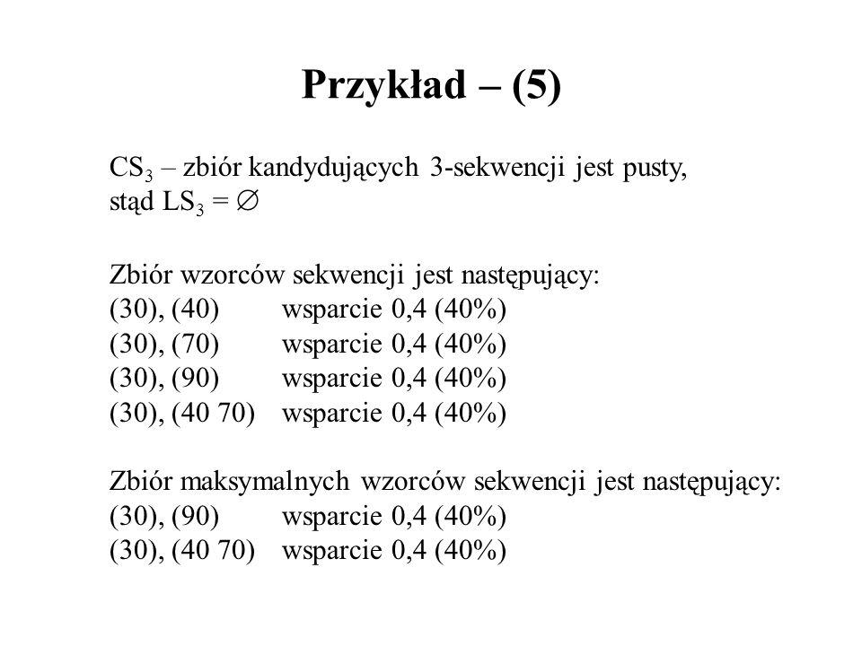 Przykład – (5) CS 3 – zbiór kandydujących 3-sekwencji jest pusty, stąd LS 3 = Zbiór wzorców sekwencji jest następujący: (30), (40)wsparcie 0,4 (40%) (