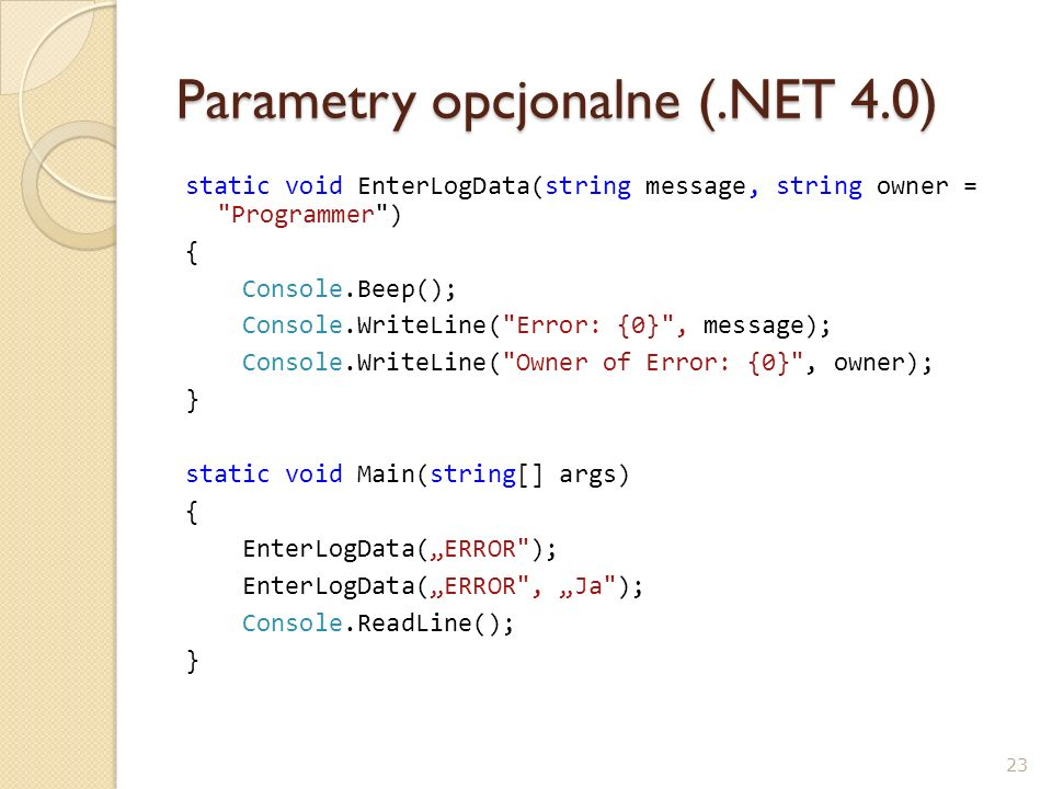 Parametry opcjonalne (.NET 4.0) static void EnterLogData(string message, string owner =