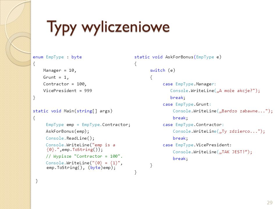 Typy wyliczeniowe enum EmpType : byte { Manager = 10, Grunt = 1, Contractor = 100, VicePresident = 999 } static void Main(string[] args) { EmpType emp = EmpType.Contractor; AskForBonus(emp); Console.ReadLine(); Console.WriteLine( emp is a {0}. ,emp.ToString()); // Wypisze Contractor = 100 .