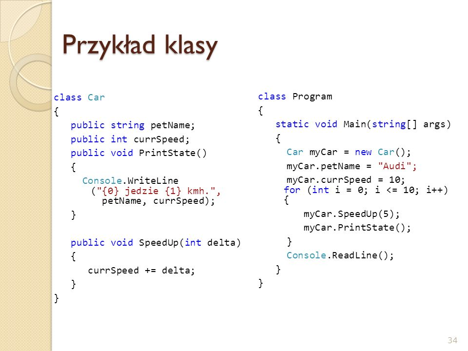 Przykład klasy class Car { public string petName; public int currSpeed; public void PrintState() { Console.WriteLine ( {0} jedzie {1} kmh. , petName, currSpeed); } public void SpeedUp(int delta) { currSpeed += delta; } class Program { static void Main(string[] args) { Car myCar = new Car(); myCar.petName = Audi ; myCar.currSpeed = 10; for (int i = 0; i <= 10; i++) { myCar.SpeedUp(5); myCar.PrintState(); } Console.ReadLine(); } 34