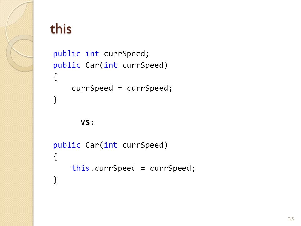 this public int currSpeed; public Car(int currSpeed) { currSpeed = currSpeed; } VS: public Car(int currSpeed) { this.currSpeed = currSpeed; } 35