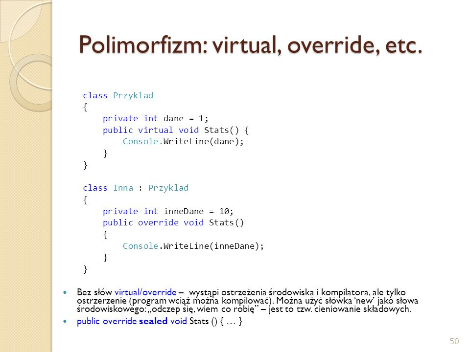 Polimorfizm: virtual, override, etc. class Przyklad { private int dane = 1; public virtual void Stats() { Console.WriteLine(dane); } class Inna : Przy