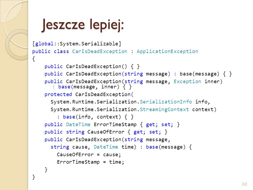 Jeszcze lepiej: [global::System.Serializable] public class CarIsDeadException : ApplicationException { public CarIsDeadException() { } public CarIsDea