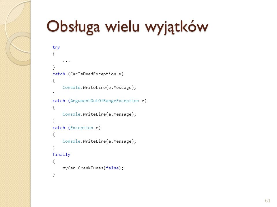 Obsługa wielu wyjątków try {... } catch (CarIsDeadException e) { Console.WriteLine(e.Message); } catch (ArgumentOutOfRangeException e) { Console.Write