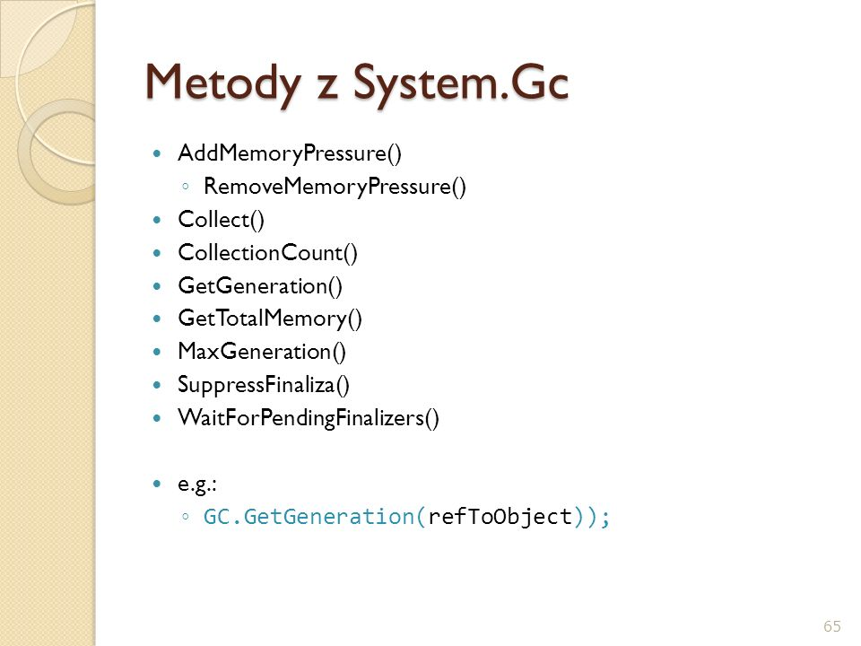 Metody z System.Gc AddMemoryPressure() RemoveMemoryPressure() Collect() CollectionCount() GetGeneration() GetTotalMemory() MaxGeneration() SuppressFin