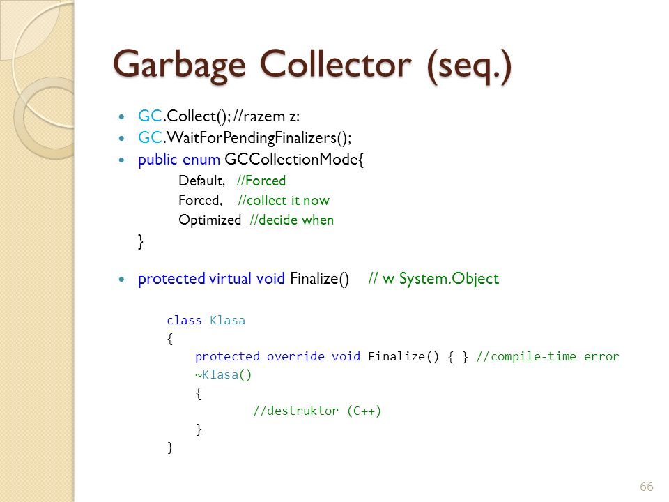 Garbage Collector (seq.) GC.Collect(); //razem z: GC.WaitForPendingFinalizers(); public enum GCCollectionMode{ Default, //Forced Forced, //collect it