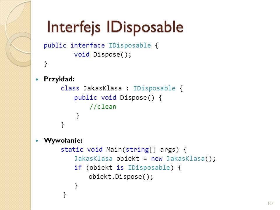 Interfejs IDisposable public interface IDisposable { void Dispose(); } Przykład: class JakasKlasa : IDisposable { public void Dispose() { //clean } Wy